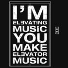 I'm Elevating Music, You Make Elevator Music (White) by neonpanther