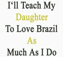 I'll Teach My Daughter To Love Brazil As Much As I Do  by supernova23