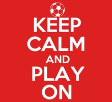 Keep Calm and Play On - Soccer by shakeoutfitters