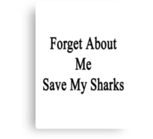 Forget About Me Save My Sharks  Canvas Print