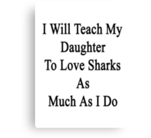 I Will Teach My Daughter To Love Sharks As Much As I Do  Canvas Print