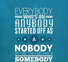 everybody who's an anybody started off as a nobody before they became a somebody. by makeemlaugh