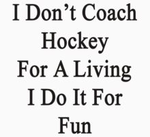 I Don't Coach Hockey For A Living I Do It For Fun  by supernova23