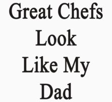 Great Chefs Look Like My Dad  by supernova23