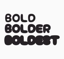 Bold, Bolder, Boldest by artpolitic