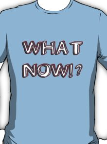 what now T-Shirt
