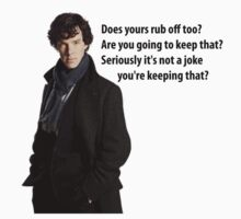 sherlock Does yours rub off too? Are you going to keep that? Seriously it's not a joke, you're keeping that? by comicbookguy