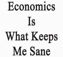 Economics Is What Keeps Me Sane  by supernova23