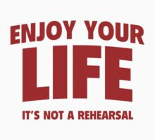 Enjoy Your Life. It's Not A Rehearsal. by BrightDesign