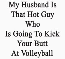 My Husband Is That Hot Guy Who Is Going To Kick Your Butt At Volleyball  by supernova23