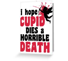 I hope Cupid dies a horrible death Greeting Card