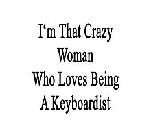 I'm That Crazy Woman Who Loves Being A Keyboardist  Photographic Print