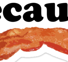 Because, Bacon Sticker