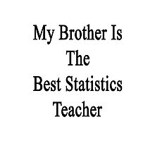 My Brother Is The Best Statistics Teacher  Photographic Print