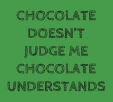 "CHOCOLATE DOESN""T JUDGE ME, CHOCOLATE UNDERSTANDS by Rob Price"