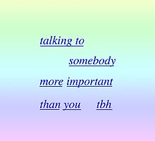 talking to somebody more important than you tbh by brettyfabs