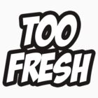 Too Fresh by DeadlyGraphics