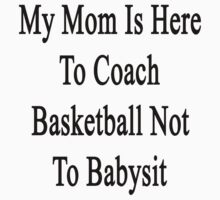 My Mom Is Here To Coach Basketball Not To Babysit  by supernova23