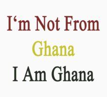 I'm Not From Ghana I Am Ghana  by supernova23