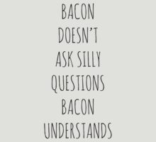 BACON DOESN'T ASK SILLY QUESTIONS, BACON UNDERSTANDS by Bundjum