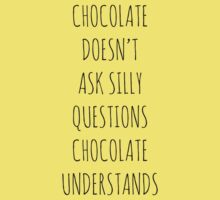 CHOCOLATE DOESN'T ASK SILLY QUESTIONS, CHOCOLATE UNDERSTANDS by Bundjum