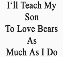 I'll Teach My Son To Love Bears As Much As I Do  by supernova23