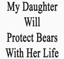 My Daughter Will Protect Bears With Her Life  by supernova23