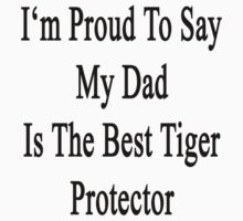 I'm Proud To Say My Dad Is The Best Tiger Protector  by supernova23