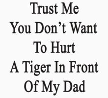 Trust Me You Don't Want To Hurt A Tiger In Front Of My Dad  by supernova23