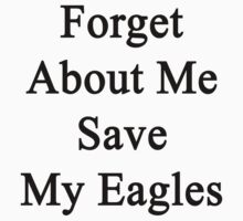Forget About Me Save My Eagles  by supernova23