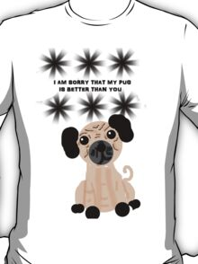 I'm Sorry That My Pug is Better Than You T-Shirt