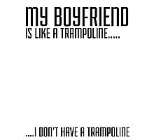 My Boyfriend Is Like A Trampoline...I Don't Have A Trampoline Photographic Print