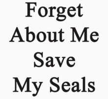 Forget About Me Save My Seals  by supernova23