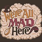 We're All Mad Here by heyitsjro