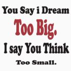 T-shirt / You say I dream too big, I say you think Too small by haya1812