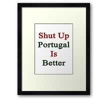 Shut Up Portugal Is Better  Framed Print