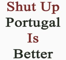 Shut Up Portugal Is Better  by supernova23