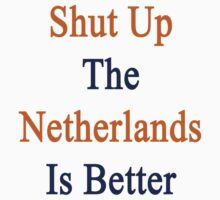 Shut Up The Netherlands Is Better  by supernova23