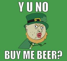 Y U No Buy Me Beer - St Paddy's Day by straightupdzign