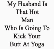 My Husband Is That Hot Man Who Is Going To Kick Your Butt At Yoga by supernova23