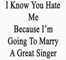 I Know You Hate Me Because I'm Going To Marry A Great Singer by supernova23