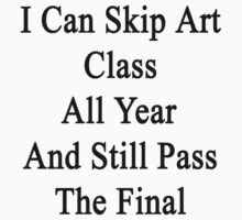 I Can Skip Art Class All Year And Still Pass The Final  by supernova23