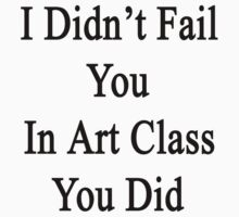 I Didn't Fail You In Art Class You Did  by supernova23