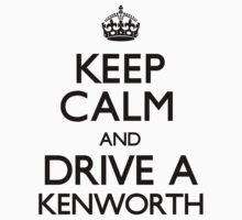 Keep Calm and Drive a Kenworth (Carry On) by CarryOn