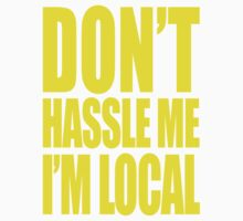 DON'T HASSLE ME I'M LOCAL by shirt-less