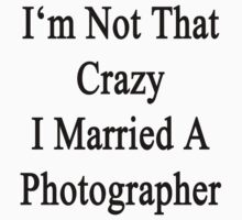 I'm Not That Crazy I Married A Photographer  by supernova23