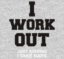 I work out - just kidding i take naps by moonshine and lollipops