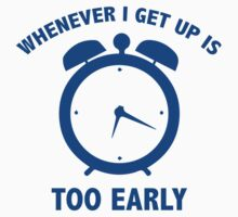 Whenever I Get Up Is Too Early by BrightDesign