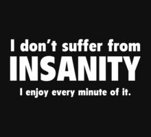 I Don't Suffer From Insanity. I Enjoy Every Minute Of It. by BrightDesign