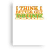 I THINK I BETTER GET DRUNK  Canvas Print